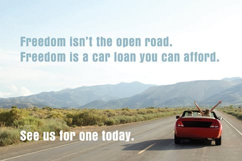 Freedom isn't the open road. Freedom is a car loan you can afford. See us for one today.